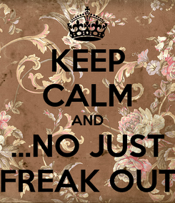 Poster: KEEP CALM AND ...NO JUST FREAK OUT