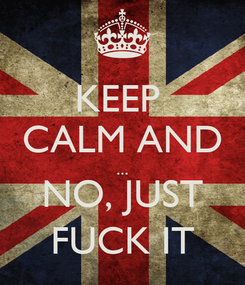 Poster: KEEP  CALM AND ... NO, JUST FUCK IT