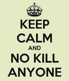 Poster: KEEP CALM AND NO KILL ANYONE