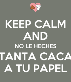 Poster: KEEP CALM AND NO LE HECHES TANTA CACA A TU PAPEL