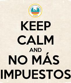 Poster: KEEP CALM AND NO MÁS  IMPUESTOS