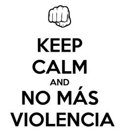 Poster: KEEP CALM AND NO MÁS  VIOLENCIA