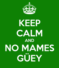 Poster: KEEP CALM AND NO MAMES GÜEY