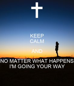 Poster: KEEP CALM AND NO MATTER WHAT HAPPENS I'M GOING YOUR WAY
