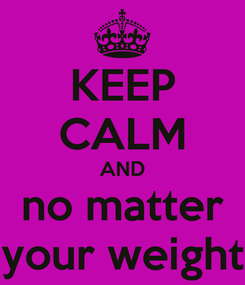 Poster: KEEP CALM AND no matter your weight