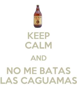 Poster: KEEP CALM AND NO ME BATAS LAS CAGUAMAS