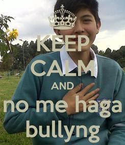 Poster: KEEP CALM AND no me haga bullyng