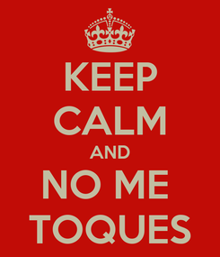 Poster: KEEP CALM AND NO ME  TOQUES