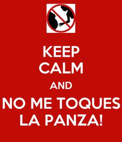 Poster: KEEP CALM AND NO ME TOQUES LA PANZA!