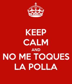 Poster: KEEP CALM AND NO ME TOQUES LA POLLA