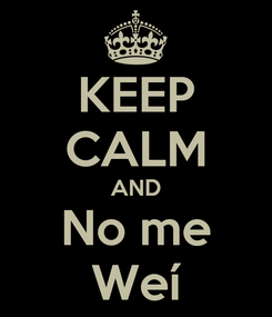 Poster: KEEP CALM AND No me Weí