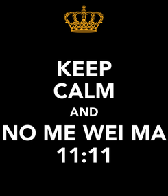Poster: KEEP CALM AND NO ME WEI MA 11:11