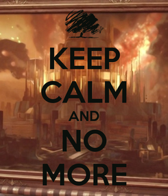 Poster: KEEP CALM AND NO MORE