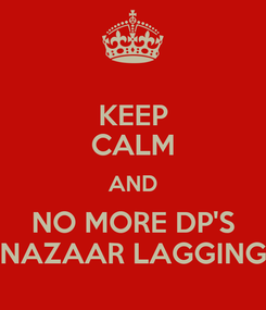 Poster: KEEP CALM AND NO MORE DP'S NAZAAR LAGGING