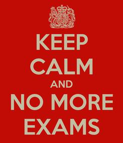 Poster: KEEP CALM AND NO MORE EXAMS