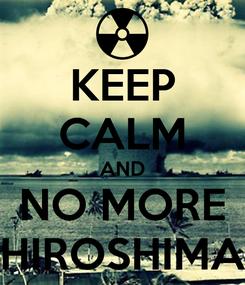 Poster: KEEP CALM AND NO MORE HIROSHIMA