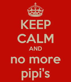 Poster: KEEP CALM AND no more pipi's