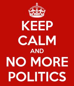 Poster: KEEP CALM AND NO MORE POLITICS