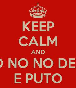 Poster: KEEP CALM AND NO NO NO DEJA E PUTO