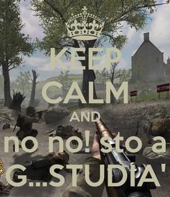 Poster: KEEP CALM AND no no! sto a G...STUDIA'