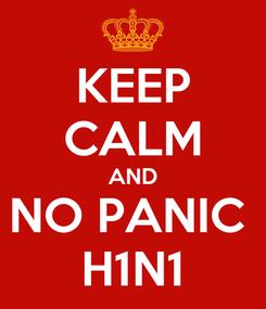 Poster: KEEP CALM AND NO PANIC  H1N1