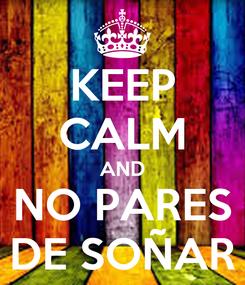 Poster: KEEP CALM AND NO PARES DE SOÑAR