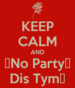 Poster: KEEP CALM AND 👉No Party👈 Dis Tym💭