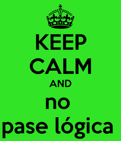 Poster: KEEP CALM AND no  pase lógica