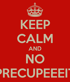 Poster: KEEP CALM AND NO PRECUPEEEIT
