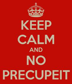 Poster: KEEP CALM AND NO PRECUPEIT