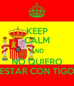 Poster: KEEP CALM AND NO QUIERO ESTAR CON TIGO