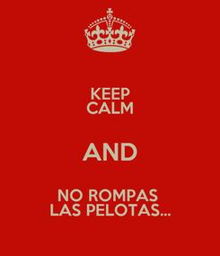 Poster: KEEP CALM AND NO ROMPAS  LAS PELOTAS...