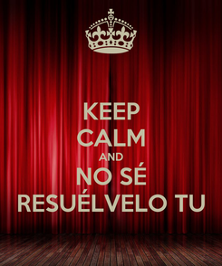 Poster: KEEP CALM AND NO SÉ RESUÉLVELO TU