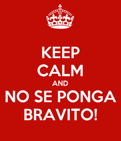 Poster: KEEP CALM AND NO SE PONGA BRAVITO!