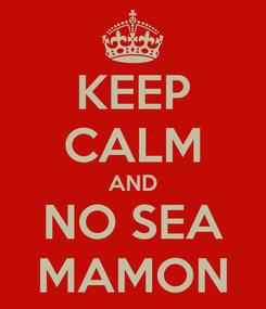 Poster: KEEP CALM AND NO SEA MAMON