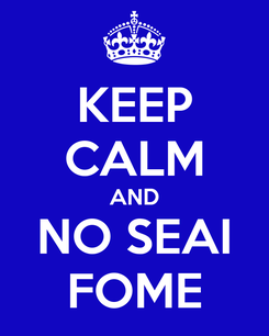 Poster: KEEP CALM AND NO SEAI FOME