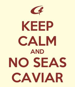 Poster: KEEP CALM AND NO SEAS CAVIAR