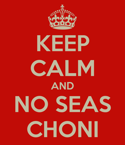 Poster: KEEP CALM AND NO SEAS CHONI