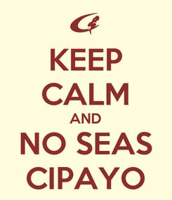 Poster: KEEP CALM AND NO SEAS CIPAYO
