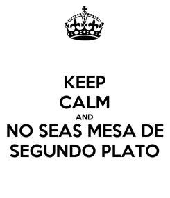 Poster: KEEP CALM AND NO SEAS MESA DE SEGUNDO PLATO