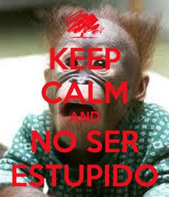 Poster: KEEP CALM AND NO SER ESTUPIDO