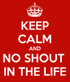 Poster: KEEP CALM AND NO SHOUT  IN THE LIFE