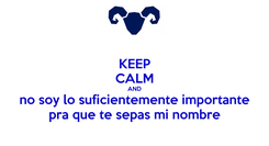 Poster: KEEP CALM AND no soy lo suficientemente importante pra que te sepas mi nombre