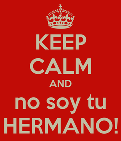 Poster: KEEP CALM AND no soy tu HERMANO!