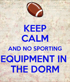 Poster: KEEP CALM AND NO SPORTING EQUIPMENT IN  THE DORM