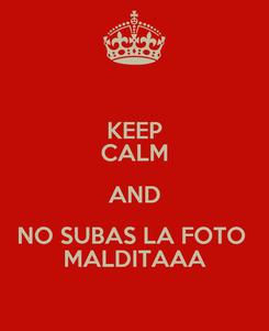 Poster: KEEP CALM AND NO SUBAS LA FOTO  MALDITAAA
