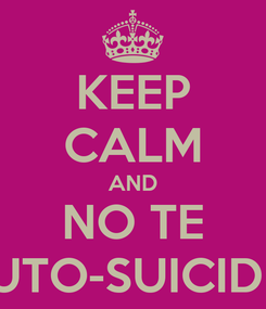 Poster: KEEP CALM AND NO TE AUTO-SUICIDES