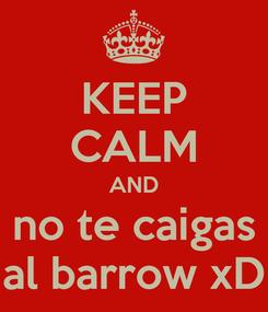 Poster: KEEP CALM AND no te caigas al barrow xD