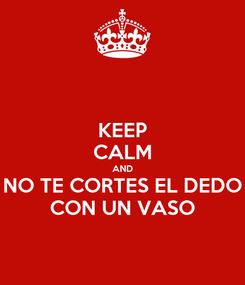 Poster: KEEP CALM AND NO TE CORTES EL DEDO CON UN VASO