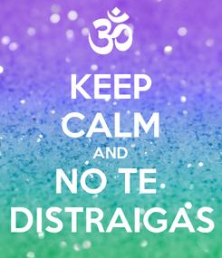 Poster: KEEP CALM AND NO TE  DISTRAIGAS